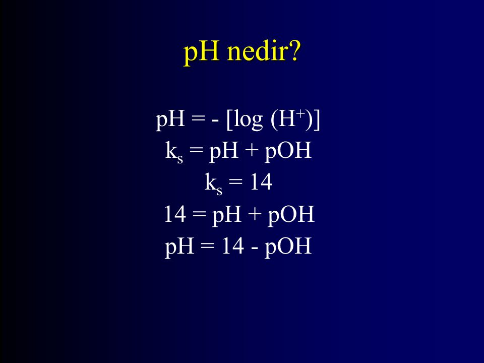 pH nedir pH = - [log (H+)] ks = pH + pOH ks = 14 14 = pH + pOH